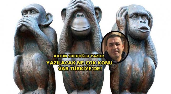 Yazılacak ne çok konu var Türkiye' de!
